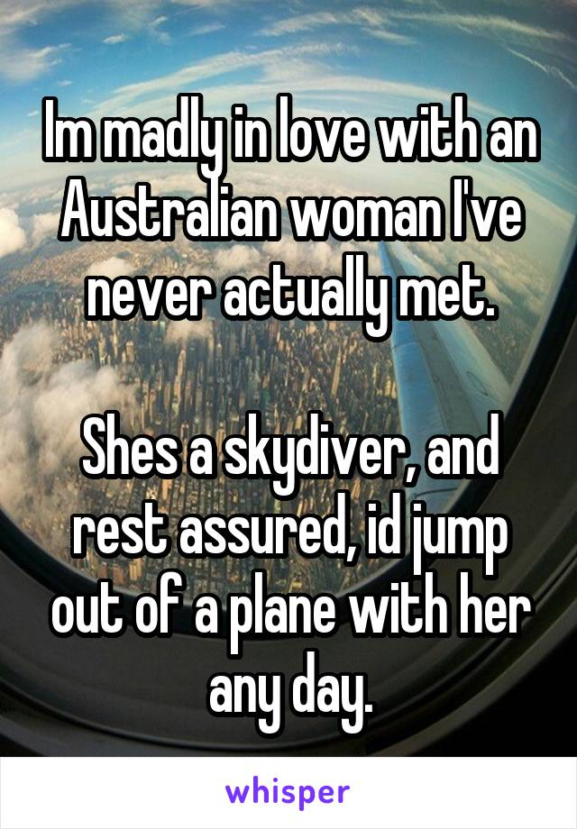 Im madly in love with an Australian woman I've never actually met.  Shes a skydiver, and rest assured, id jump out of a plane with her any day.