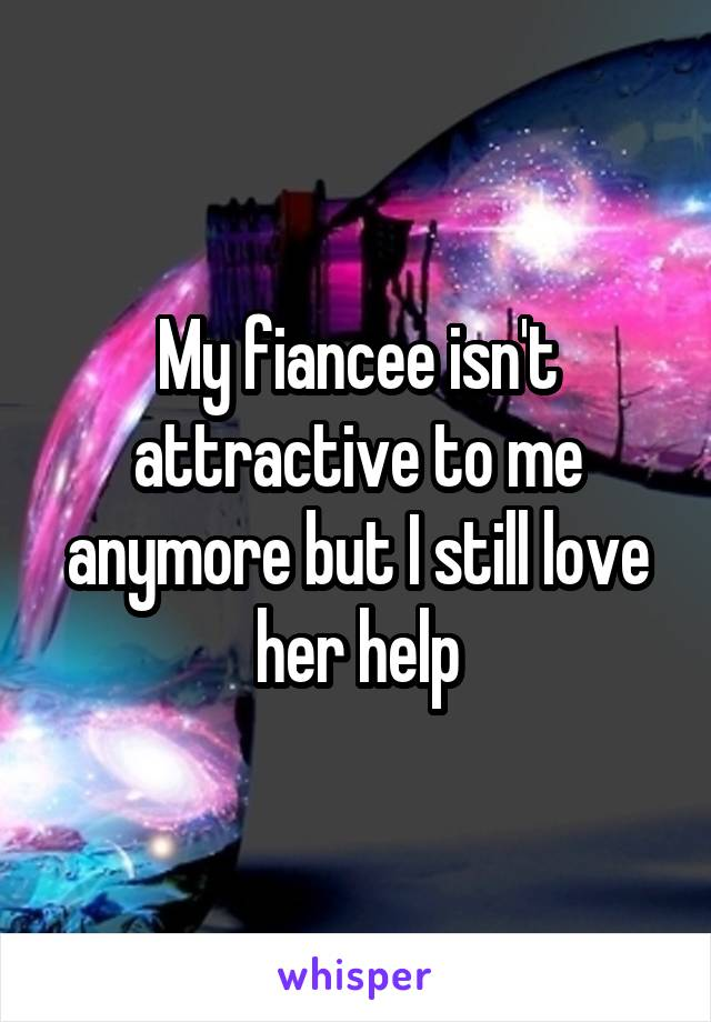 My fiancee isn't attractive to me anymore but I still love her help
