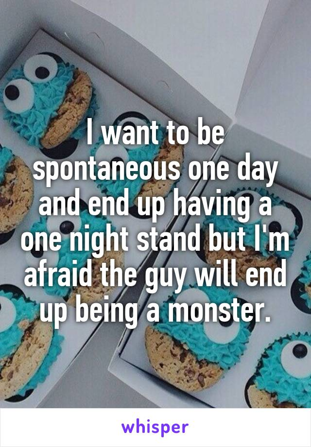 I want to be spontaneous one day and end up having a one night stand but I'm afraid the guy will end up being a monster.