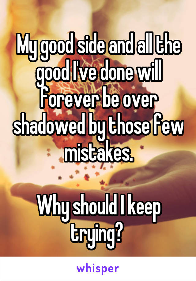 My good side and all the good I've done will forever be over shadowed by those few mistakes.  Why should I keep trying?