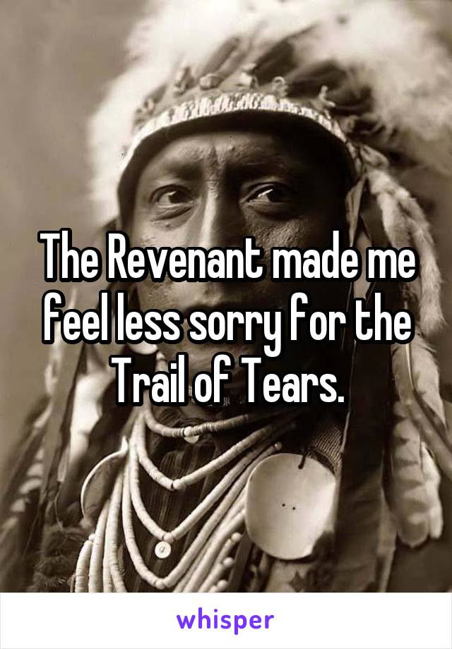 The Revenant made me feel less sorry for the Trail of Tears.