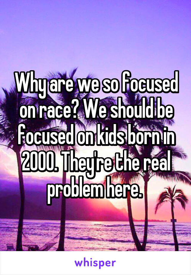 Why are we so focused on race? We should be focused on kids born in 2000. They're the real problem here.