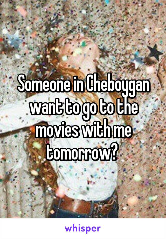 Someone in Cheboygan want to go to the movies with me tomorrow?
