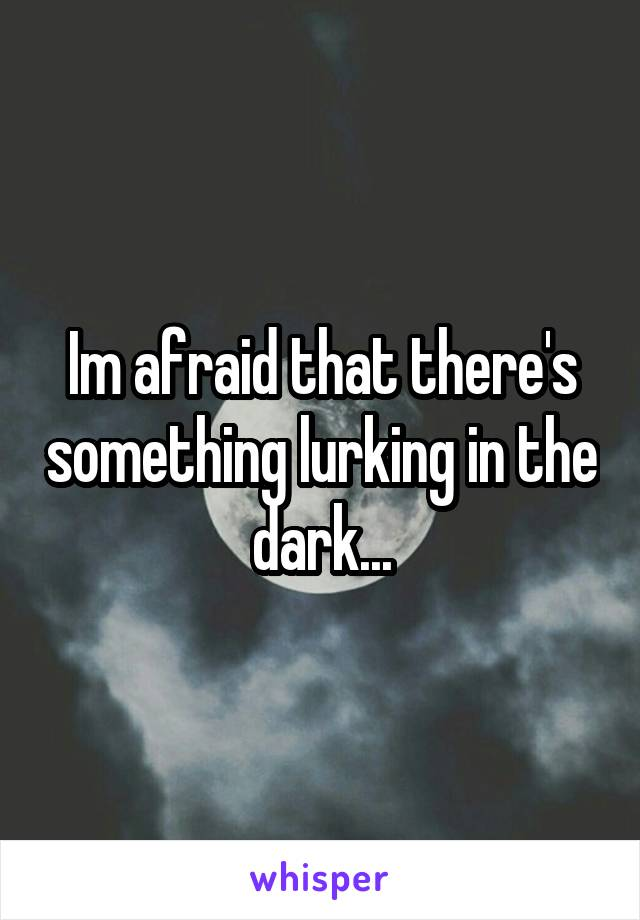 Im afraid that there's something lurking in the dark...
