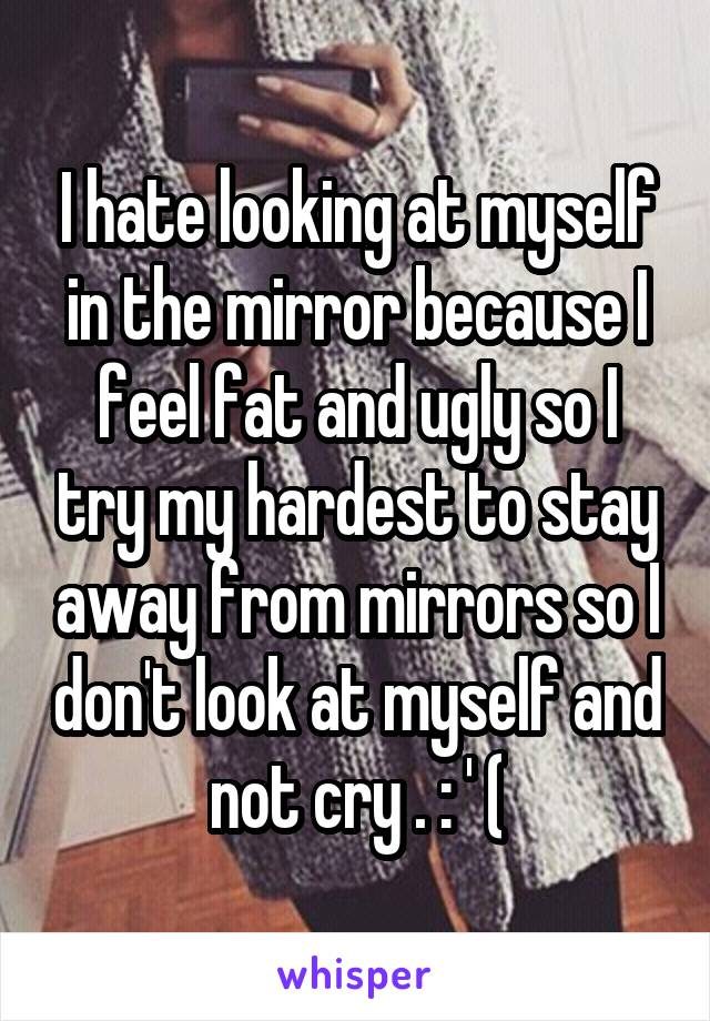 I hate looking at myself in the mirror because I feel fat and ugly so I try my hardest to stay away from mirrors so I don't look at myself and not cry . : ' (