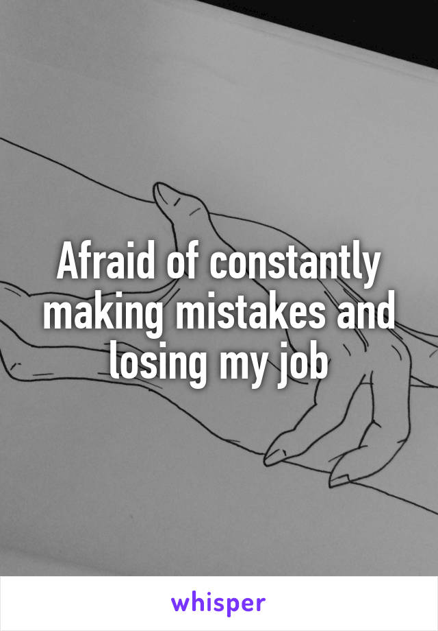Afraid of constantly making mistakes and losing my job