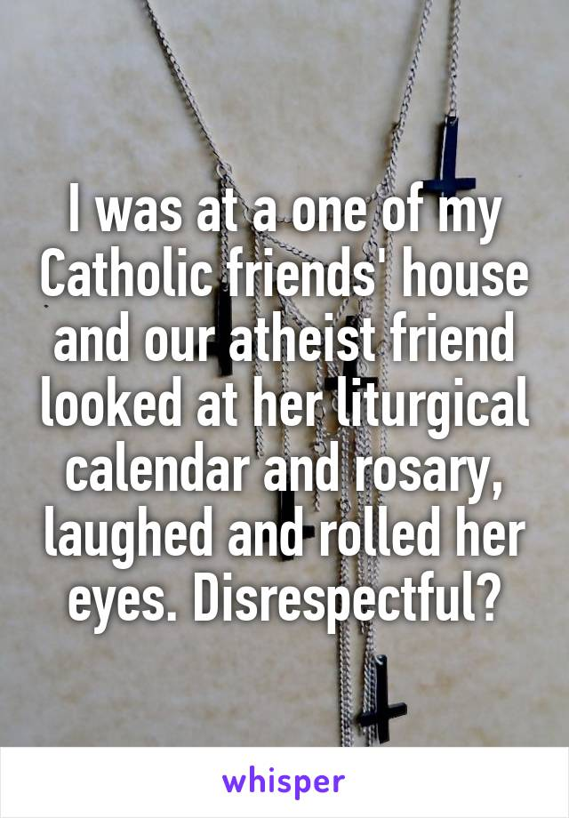 I was at a one of my Catholic friends' house and our atheist friend looked at her liturgical calendar and rosary, laughed and rolled her eyes. Disrespectful?