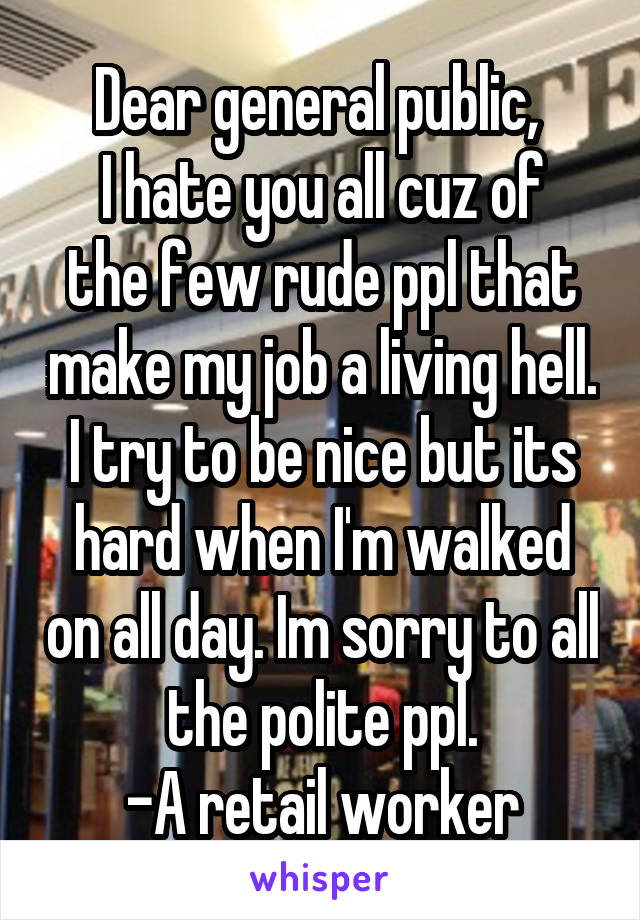 Dear general public,  I hate you all cuz of the few rude ppl that make my job a living hell. I try to be nice but its hard when I'm walked on all day. Im sorry to all the polite ppl. -A retail worker