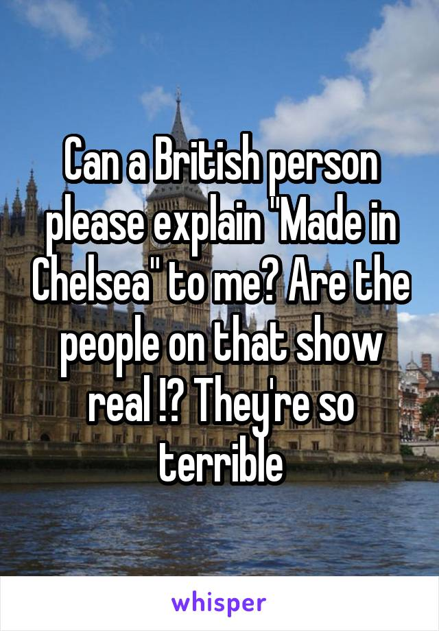 "Can a British person please explain ""Made in Chelsea"" to me? Are the people on that show real !? They're so terrible"