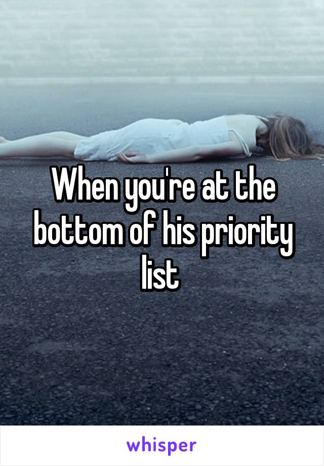 When you're at the bottom of his priority list