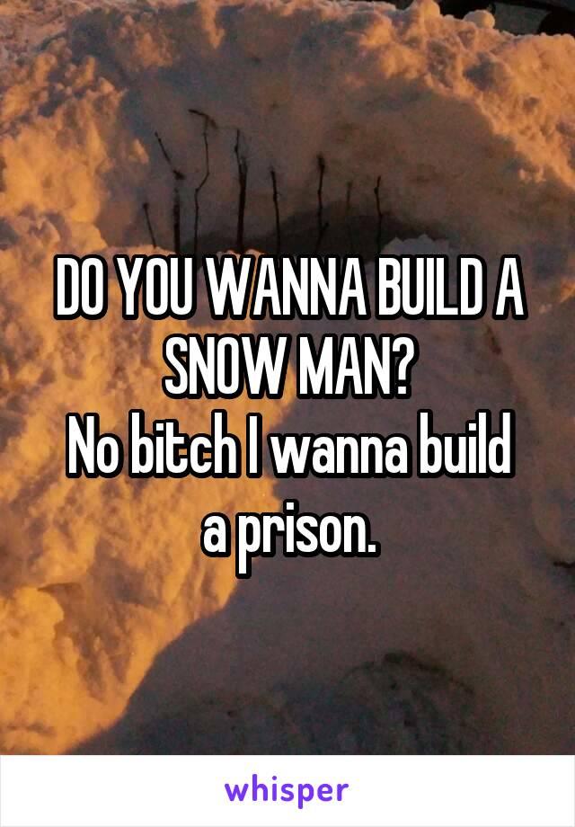 DO YOU WANNA BUILD A SNOW MAN? No bitch I wanna build a prison.