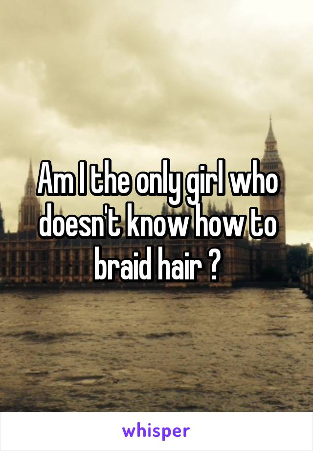 Am I the only girl who doesn't know how to braid hair ?
