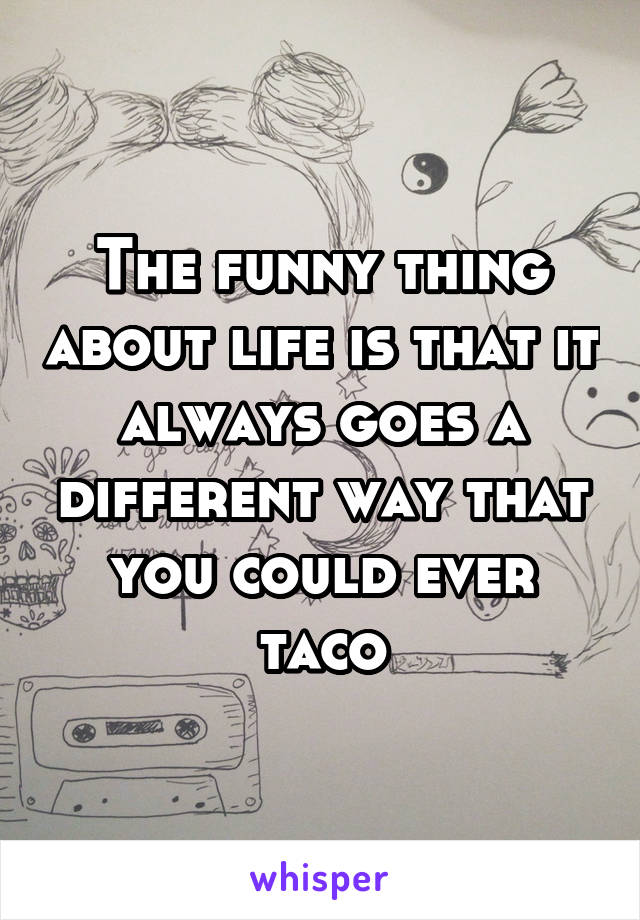 The funny thing about life is that it always goes a different way that you could ever taco