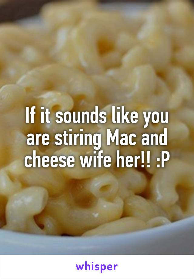 If it sounds like you are stiring Mac and cheese wife her!! :P