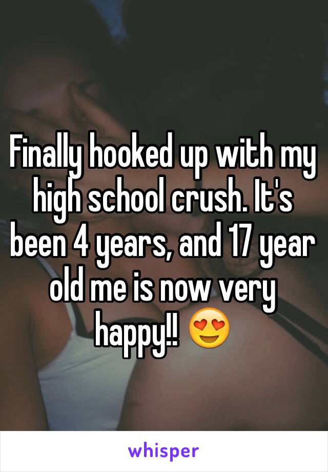 Finally hooked up with my high school crush. It's been 4 years, and 17 year old me is now very happy!! 😍