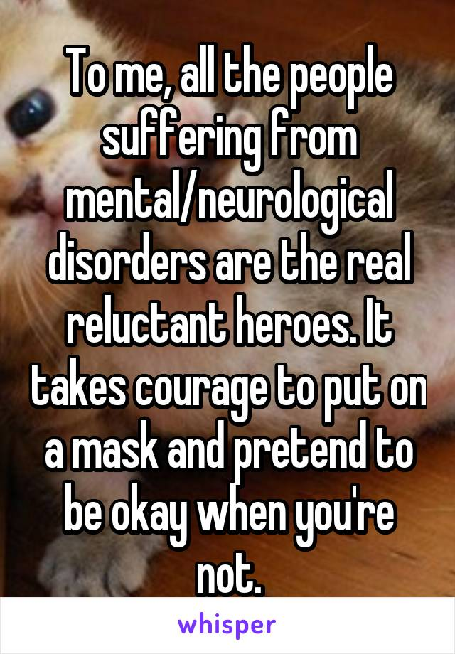 To me, all the people suffering from mental/neurological disorders are the real reluctant heroes. It takes courage to put on a mask and pretend to be okay when you're not.