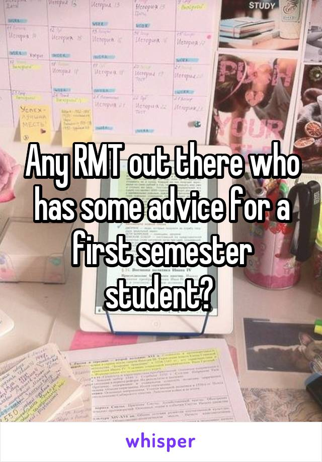Any RMT out there who has some advice for a first semester student?