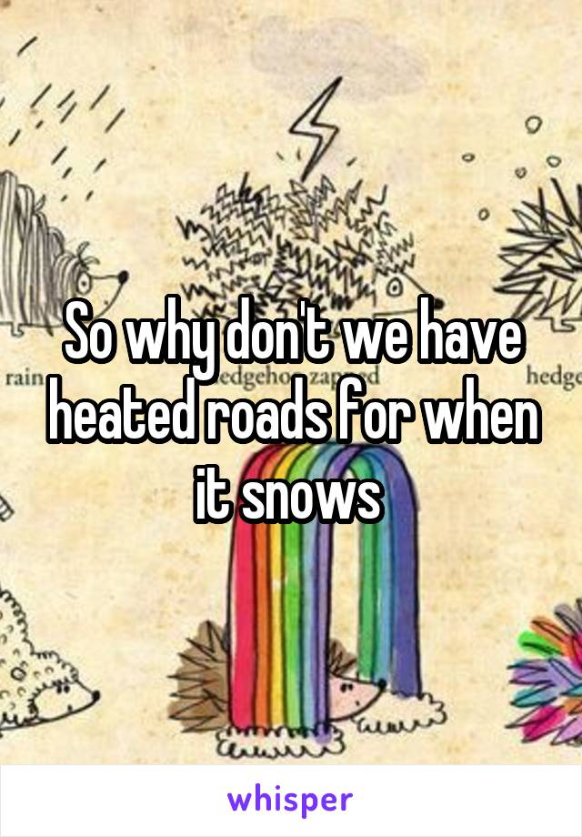 So why don't we have heated roads for when it snows