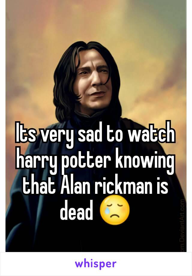 Its very sad to watch harry potter knowing that Alan rickman is dead 😢