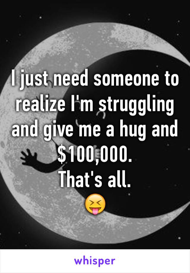 I just need someone to realize I'm struggling and give me a hug and $100,000.  That's all.  😝