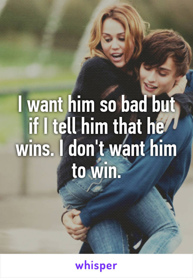 I want him so bad but if I tell him that he wins. I don't want him to win.