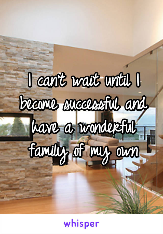 I can't wait until I become successful and have a wonderful family of my own