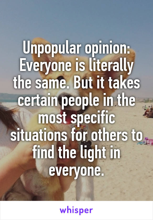 Unpopular opinion: Everyone is literally the same. But it takes certain people in the most specific situations for others to find the light in everyone.