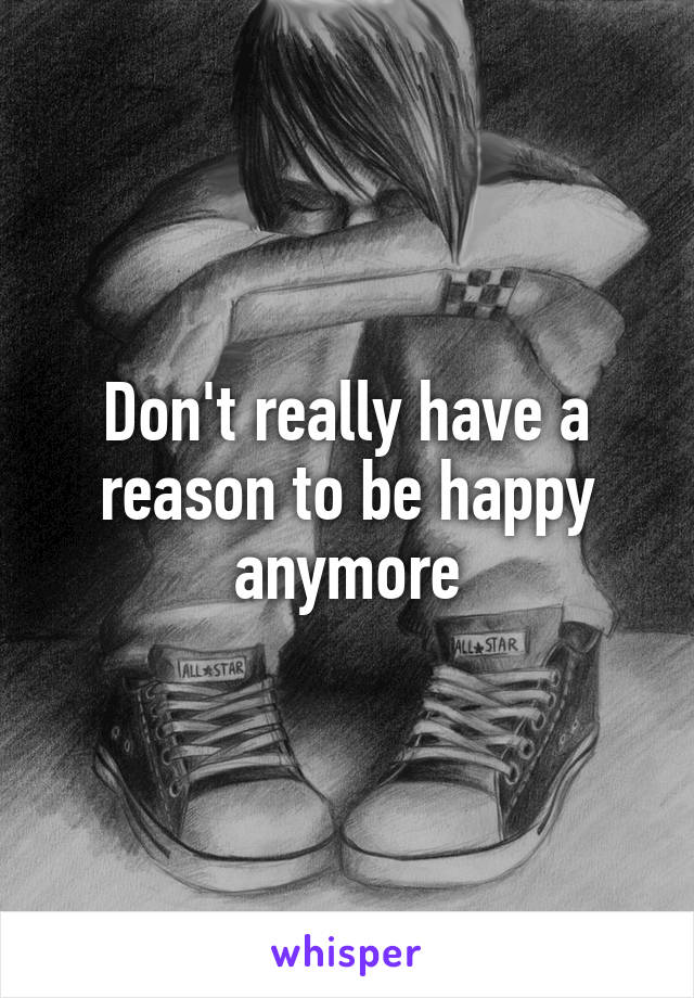Don't really have a reason to be happy anymore