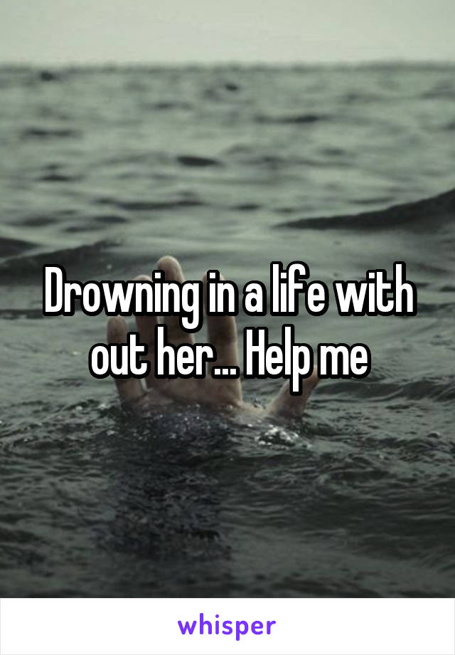 Drowning in a life with out her... Help me