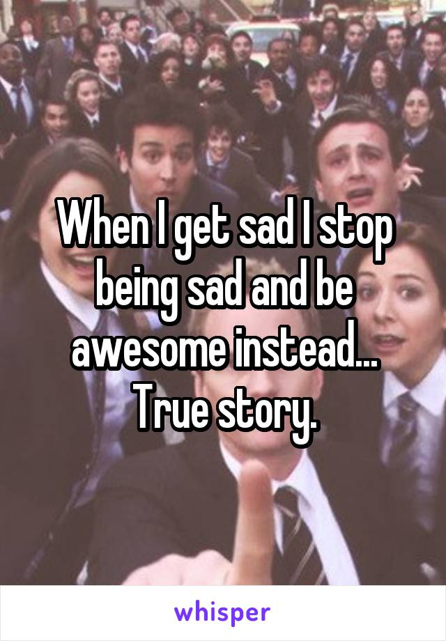When I get sad I stop being sad and be awesome instead... True story.