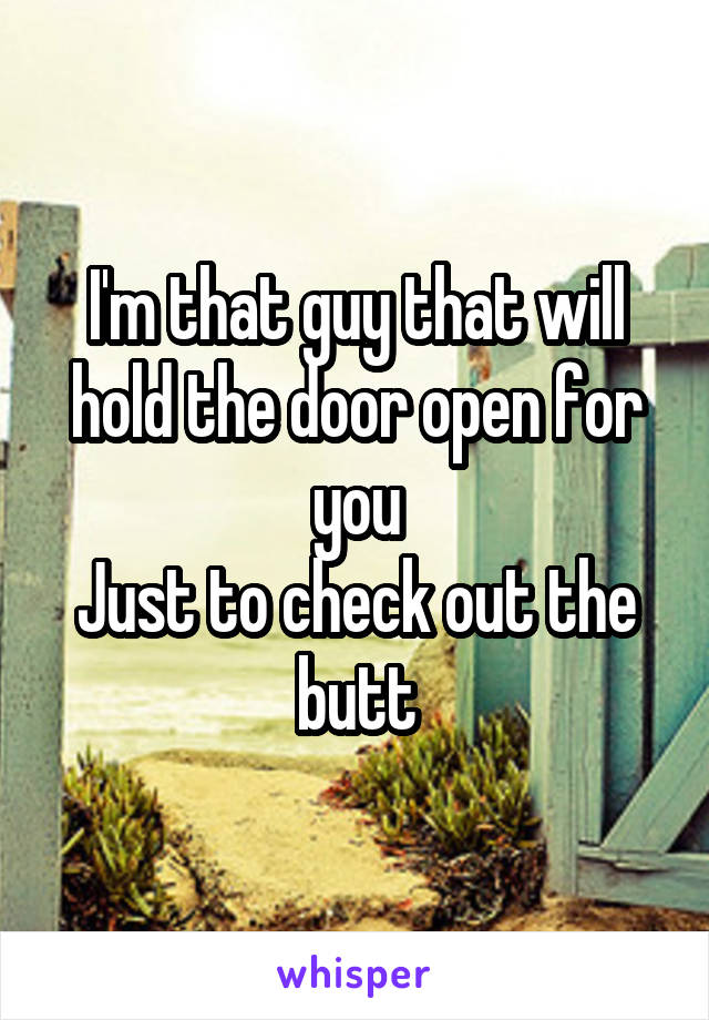 I'm that guy that will hold the door open for you Just to check out the butt
