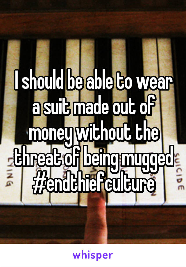 I should be able to wear a suit made out of money without the threat of being mugged #endthiefculture
