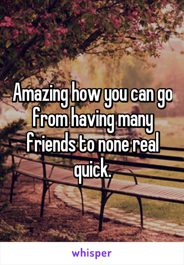 Amazing how you can go from having many friends to none real quick.