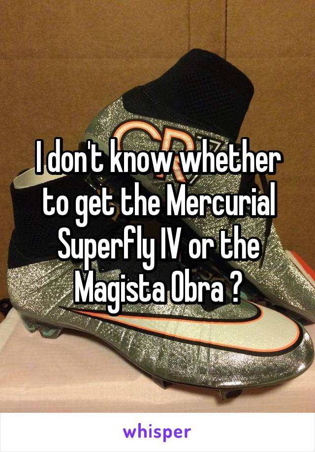 I don't know whether to get the Mercurial Superfly IV or the Magista Obra 😭