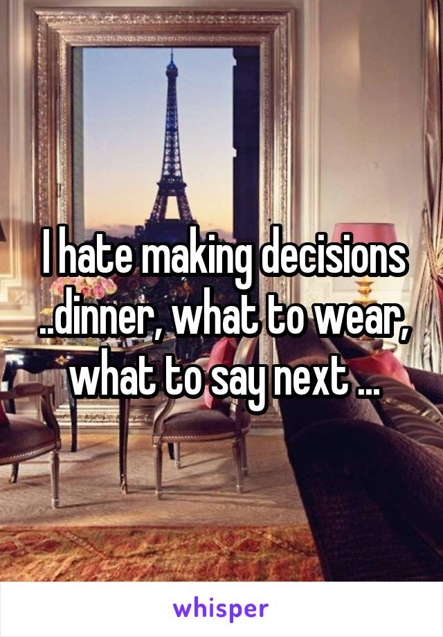 I hate making decisions ..dinner, what to wear, what to say next ...