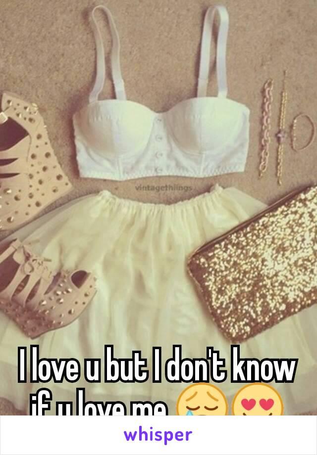 I love u but I don't know if u love me 😢😍