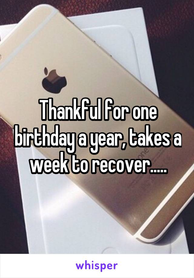 Thankful for one birthday a year, takes a week to recover.....