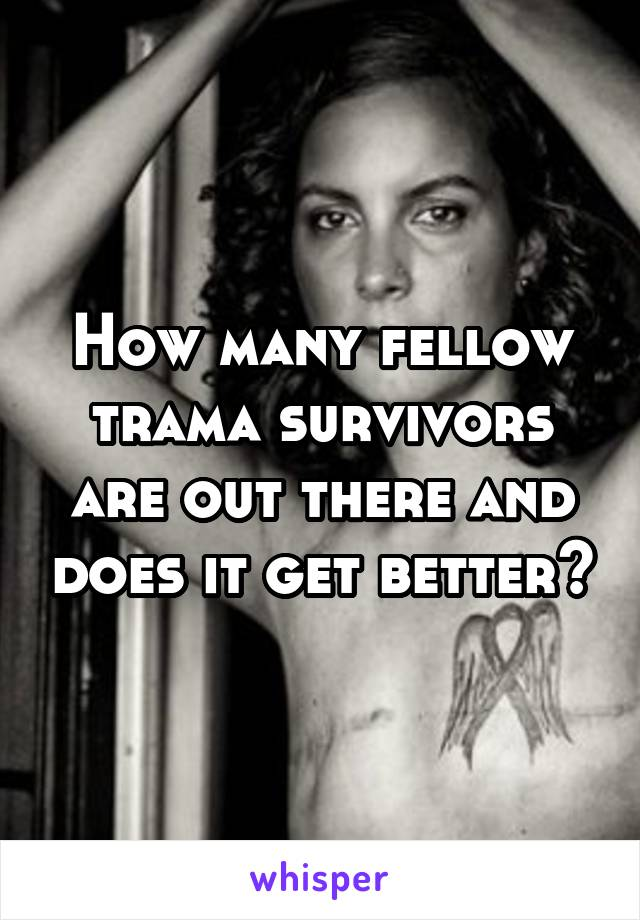How many fellow trama survivors are out there and does it get better?