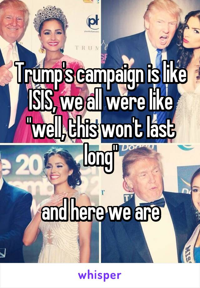 "Trump's campaign is like ISIS, we all were like ""well, this won't last long""  and here we are"