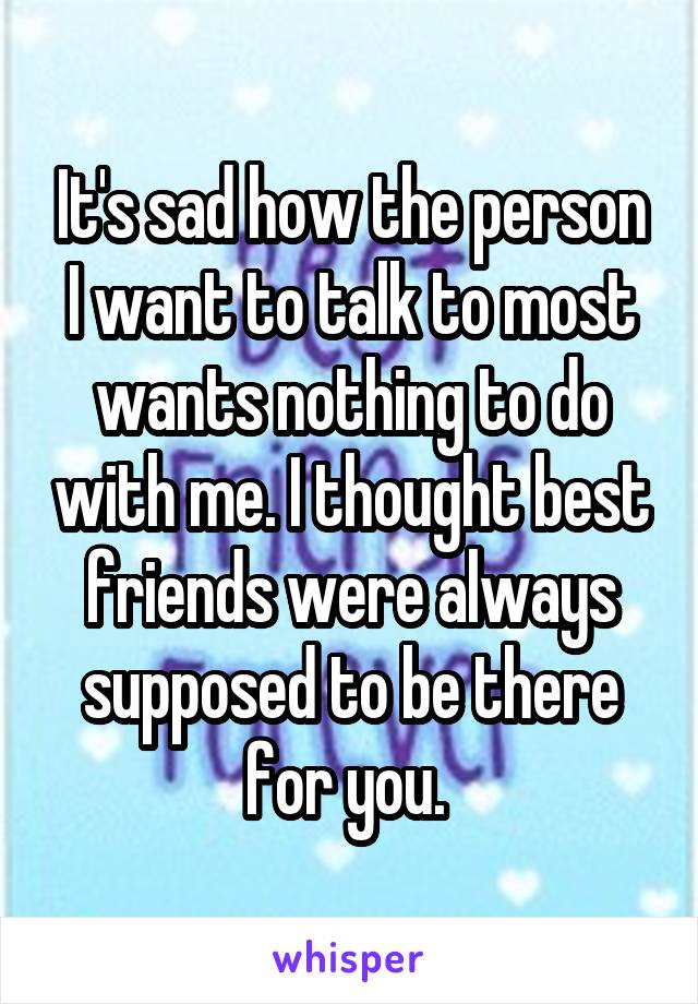 It's sad how the person I want to talk to most wants nothing to do with me. I thought best friends were always supposed to be there for you.