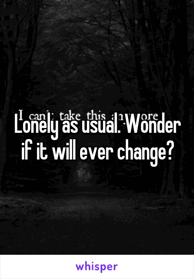 Lonely as usual. Wonder if it will ever change?