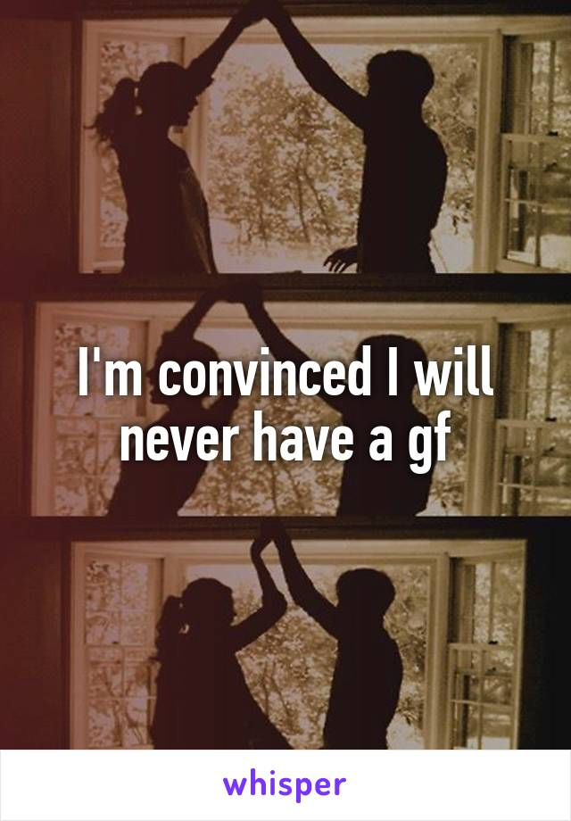 I'm convinced I will never have a gf