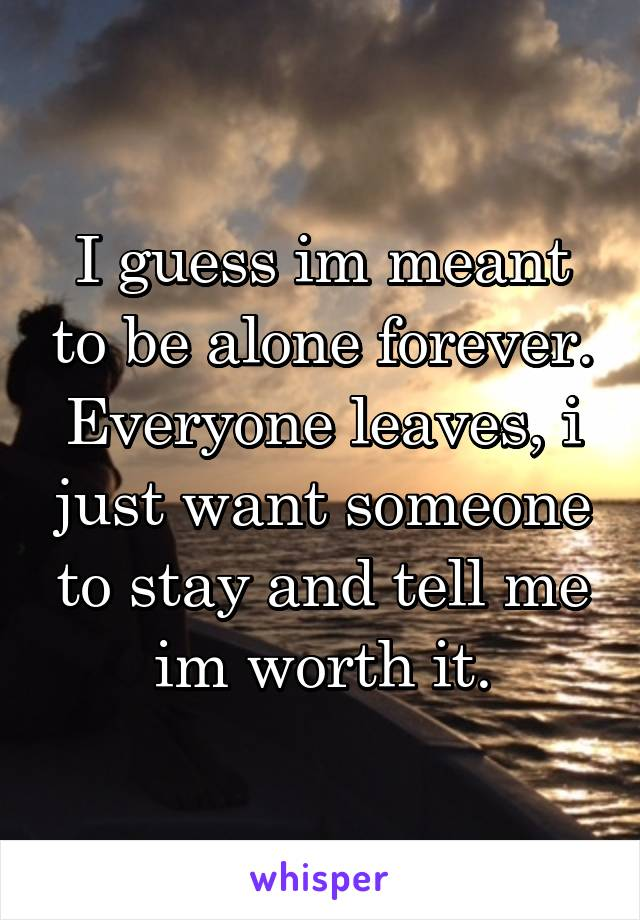 I guess im meant to be alone forever. Everyone leaves, i just want someone to stay and tell me im worth it.