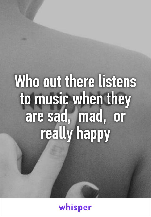 Who out there listens to music when they are sad,  mad,  or really happy