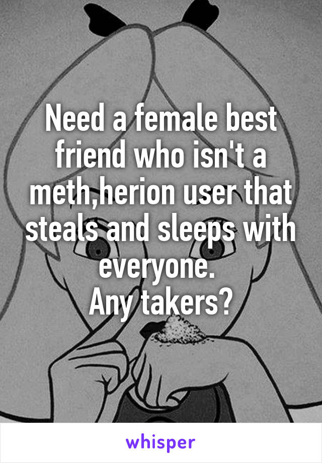 Need a female best friend who isn't a meth,herion user that steals and sleeps with everyone.  Any takers?