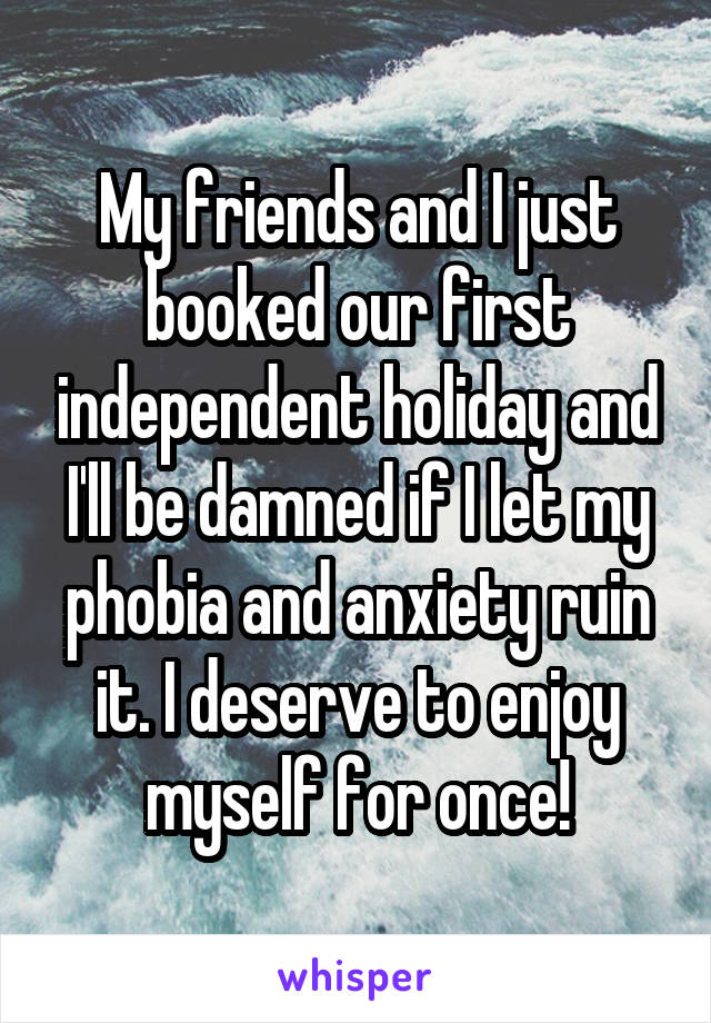 My friends and I just booked our first independent holiday and I'll be damned if I let my phobia and anxiety ruin it. I deserve to enjoy myself for once!
