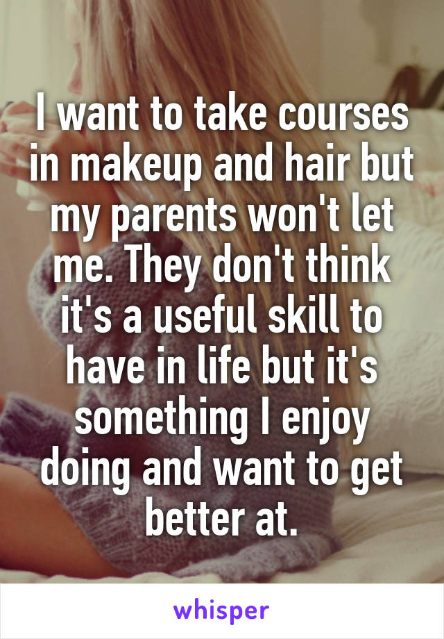I want to take courses in makeup and hair but my parents won't let me. They don't think it's a useful skill to have in life but it's something I enjoy doing and want to get better at.
