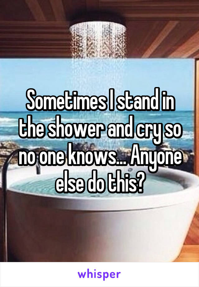 Sometimes I stand in the shower and cry so no one knows... Anyone else do this?