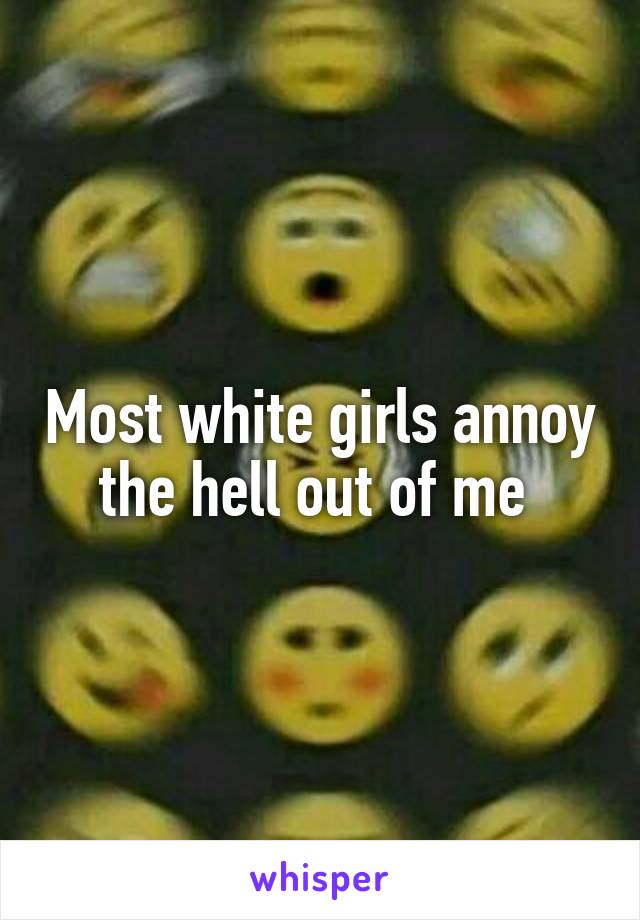 Most white girls annoy the hell out of me