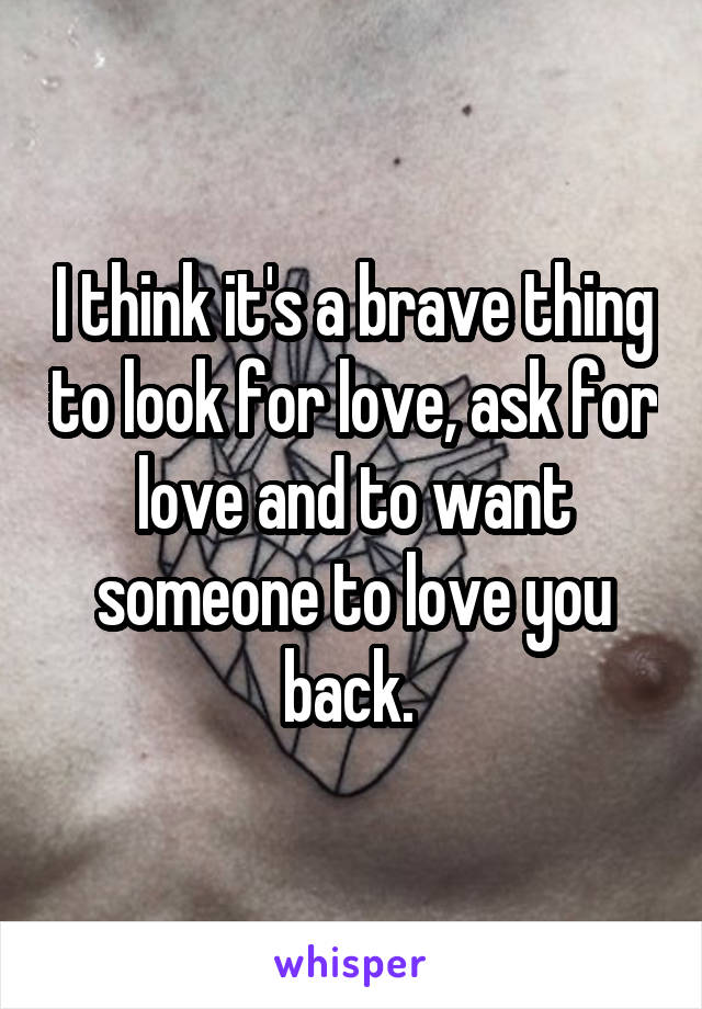 I think it's a brave thing to look for love, ask for love and to want someone to love you back.